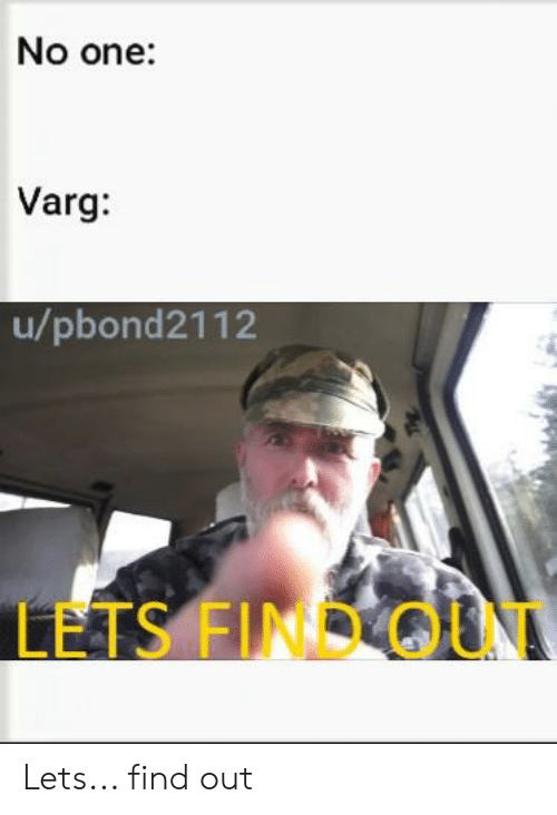 Metal, One, and Find: No one:  Varg:  u/pbond2112  LETS FIND OUT Lets... find out