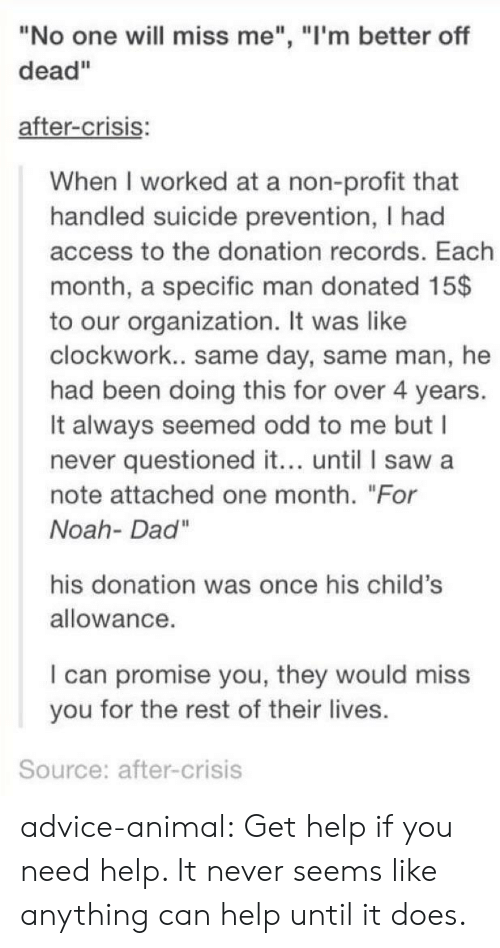 """Advice, Dad, and Saw: """"No one will miss me"""", """"l'm better off  dead""""  after-crisis:  When I worked at a non-profit that  handled suicide prevention, I had  access to the donation records. Each  month, a specific man donated 15$  to our organization. It was like  clockwork.. same day, same man, he  had been doing this for over 4 years.  It always seemed odd to me but I  never questioned it... until I saw a  note attached one month. """"For  Noah- Dad""""  his donation was once his child's  allowance  I can promise you, they would miss  you for the rest of their lives.  Source: after-crisis advice-animal:  Get help if you need help. It never seems like anything can help until it does."""
