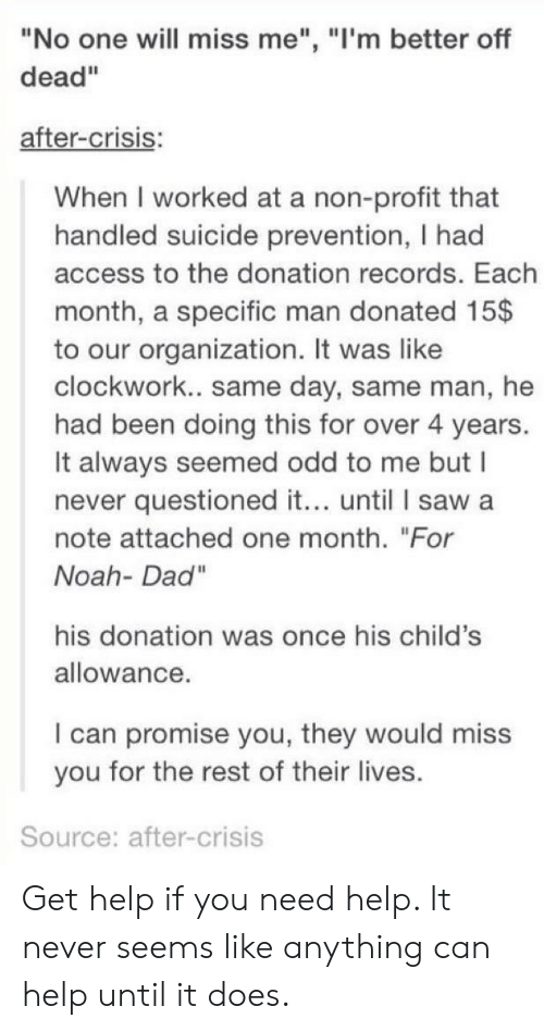 """Dad, Saw, and Noah: """"No one will miss me"""", """"l'm better off  dead""""  after-crisis:  When I worked at a non-profit that  handled suicide prevention, I had  access to the donation records. Each  month, a specific man donated 15$  to our organization. It was like  clockwork.. same day, same man, he  had been doing this for over 4 years.  It always seemed odd to me but I  never questioned it... until I saw a  note attached one month. """"For  Noah- Dad""""  his donation was once his child's  allowance  I can promise you, they would miss  you for the rest of their lives.  Source: after-crisis Get help if you need help. It never seems like anything can help until it does."""