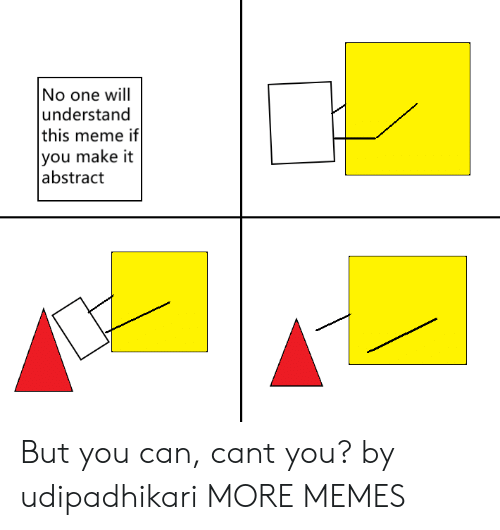Dank, Meme, and Memes: No one will  understand  this meme if  you make it  abstract But you can, cant you? by udipadhikari MORE MEMES