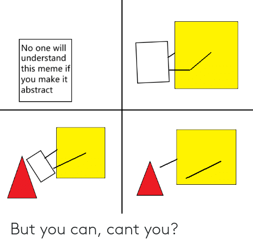 Meme, Can, and One: No one will  understand  this meme if  you make it  abstract But you can, cant you?