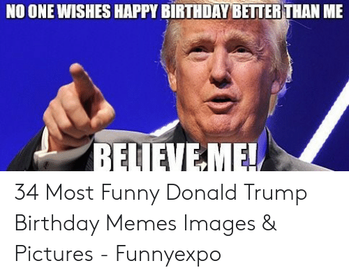 No One Wishes Happy Birthday Better Than Me Relieve Me 34 Most Funny Donald Trump Birthday Memes Images Pictures Funnyexpo Birthday Meme On Me Me