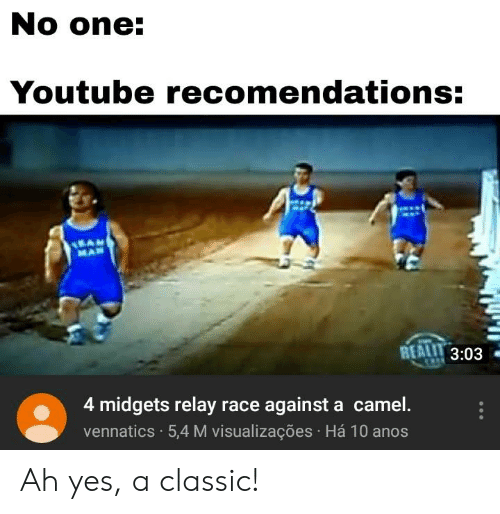 youtube.com, Dank Memes, and Race: No one:  Youtube recomendations  MAN  REALLL 3:03  3:03  4 midgets relay race against a camel.  vennatics 5,4 M visualizações Há 10 anos Ah yes, a classic!