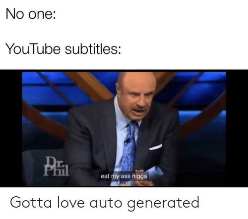 Ass, Love, and youtube.com: No one:  YouTube subtitles:  r.  il  eat my ass nigga Gotta love auto generated