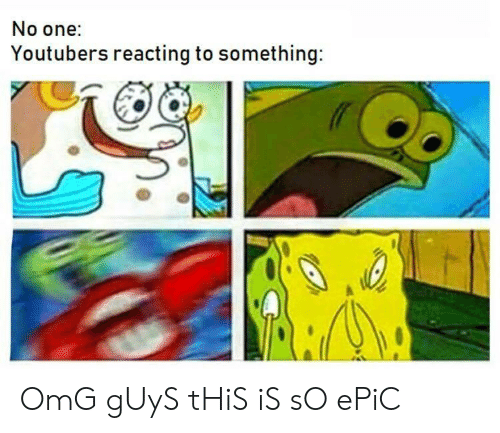 Omg, Epic, and One: No one:  Youtubers reacting to something: OmG gUyS tHiS iS sO ePiC