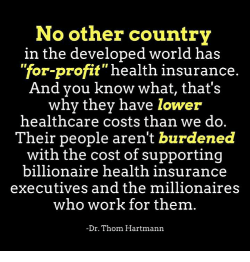 "Work, Health Insurance, and World: No other country  in the developed world has  ""for-profit health insurance.  And you know what, that's  why they have lower  healthcare costs than we do.  Their people aren't burdened  with the cost of supporting  billionaire health insurance  executives and the millionaires  who work for them.  Dr. Thom Hartmann"