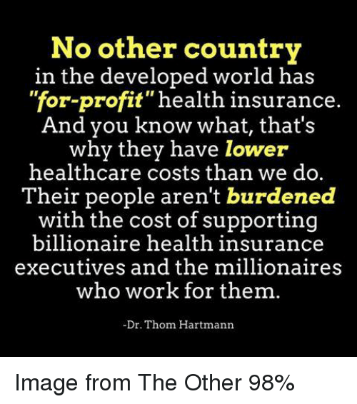 "Work, Health Insurance, and Image: No other country  in the developed world has  ""for-profit"" health insurance  And you know what, that's  why they have lower  healthcare costs than we do.  Their people aren't burdened  with the cost of supporting  billionaire health insurance  executives and the millionaires  who work for them.  Dr. Thom Hartmann Image from The Other 98%"
