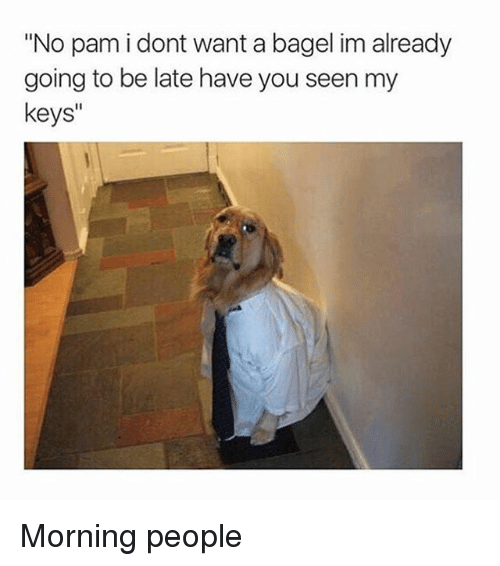 "Ironic, Bagel, and You: ""No pam i dont want a bagel im already  going to be late have you seen my  keys"" Morning people"