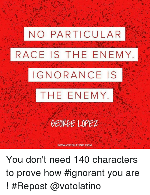 George Lopez, Ignorant, and Memes: NO PARTICULAR  RACE IS THE ENEMY  IGNORANCE IS  THE ENEMY  GEORGE LOPEZ  WWW.VOTOLATINO COM You don't need 140 characters to prove how #ignorant you are ! #Repost @votolatino