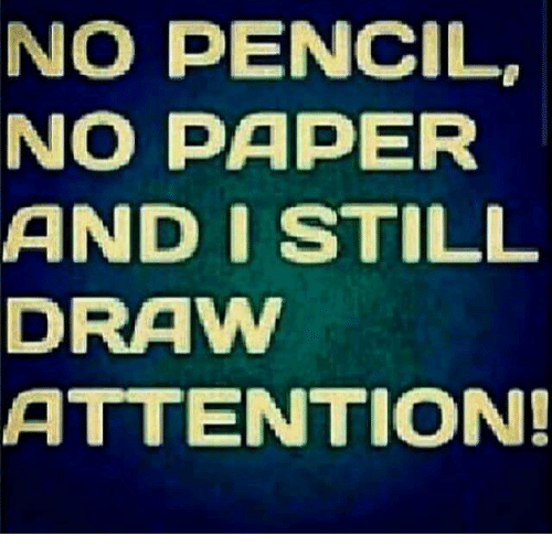 No Pencil No Paper And I Still Draw Attention Meme On Me Me