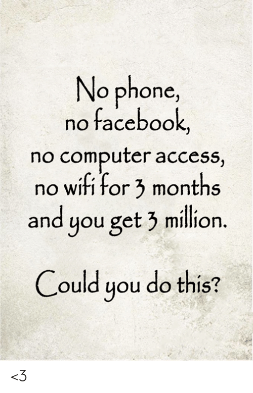 Facebook, Memes, and Phone: No phone,  no facebook,  no computer access,  no wifi for 3 months  and you get 3 million.  Could you do this? <3