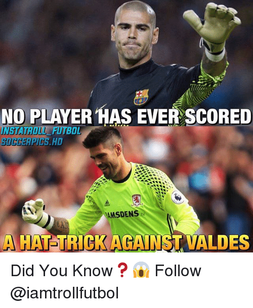 Memes, 🤖, and Player: NO PLAYER HAS EVER SCORED  UNUSTATROUL BOL  MSDENS  tw  HAT TRICK AGAINST VALDES Did You Know❓😱 Follow @iamtrollfutbol