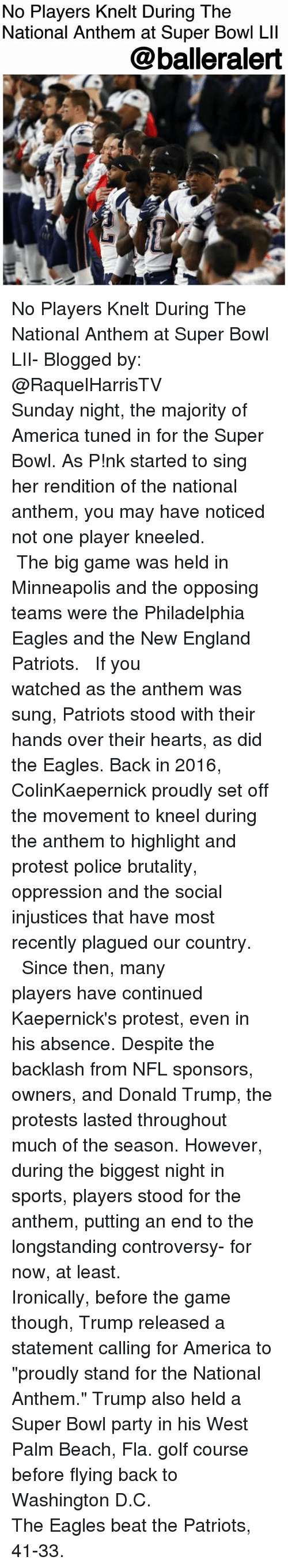 "America, Donald Trump, and Philadelphia Eagles: No Players Knelt During The  National Anthem at Super Bowl Lll  @balleralert No Players Knelt During The National Anthem at Super Bowl LII- Blogged by: @RaquelHarrisTV ⠀⠀⠀⠀⠀⠀⠀ ⠀⠀⠀⠀⠀⠀⠀ Sunday night, the majority of America tuned in for the Super Bowl. As P!nk started to sing her rendition of the national anthem, you may have noticed not one player kneeled. ⠀⠀⠀⠀⠀⠀⠀⠀⠀ ⠀⠀⠀⠀⠀⠀⠀⠀⠀ The big game was held in Minneapolis and the opposing teams were the Philadelphia Eagles and the New England Patriots. ⠀⠀⠀⠀⠀⠀⠀⠀⠀ ⠀⠀⠀⠀⠀⠀⠀⠀⠀ If you watched as the anthem was sung, Patriots stood with their hands over their hearts, as did the Eagles. Back in 2016, ColinKaepernick proudly set off the movement to kneel during the anthem to highlight and protest police brutality, oppression and the social injustices that have most recently plagued our country. ⠀⠀⠀⠀⠀⠀⠀⠀⠀ ⠀⠀⠀⠀⠀⠀⠀⠀⠀ Since then, many players have continued Kaepernick's protest, even in his absence. Despite the backlash from NFL sponsors, owners, and Donald Trump, the protests lasted throughout much of the season. However, during the biggest night in sports, players stood for the anthem, putting an end to the longstanding controversy- for now, at least. ⠀⠀⠀⠀⠀⠀⠀ ⠀⠀⠀⠀⠀⠀⠀ Ironically, before the game though, Trump released a statement calling for America to ""proudly stand for the National Anthem."" Trump also held a Super Bowl party in his West Palm Beach, Fla. golf course before flying back to Washington D.C. ⠀⠀⠀⠀⠀⠀⠀⠀⠀ ⠀⠀⠀⠀⠀⠀⠀⠀⠀ The Eagles beat the Patriots, 41-33."