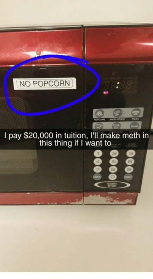 Dank, Popcorn, and 🤖: NO POPCORN  I pay $20,000 in tuition, I'lI make meth in  this thing if I want to