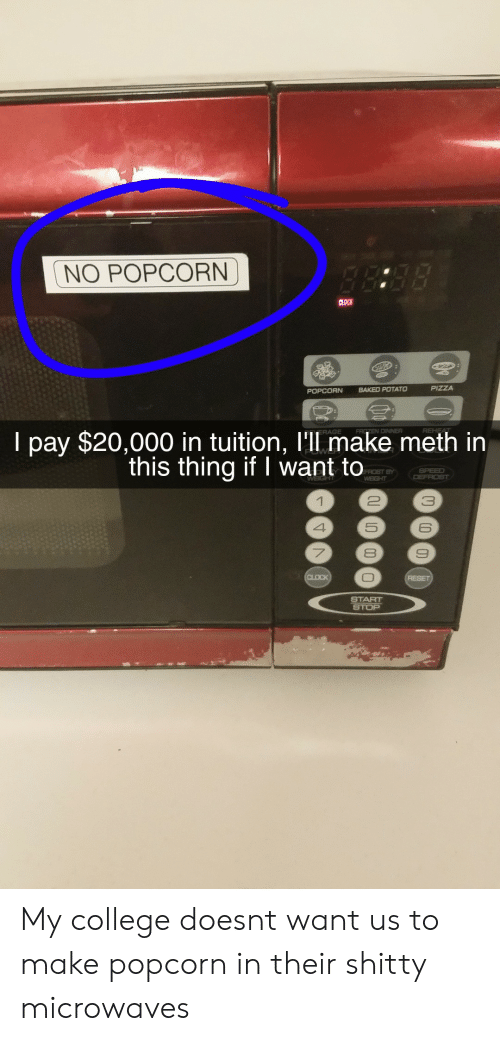 Baked, College, and Baked Potato: NO POPCORN  POPCORN  BAKED POTATO  I pay $20,000 in tuition, l'll make meth in  this thing if I want to  FROST BY  3  6  8  START My college doesnt want us to make popcorn in their shitty microwaves