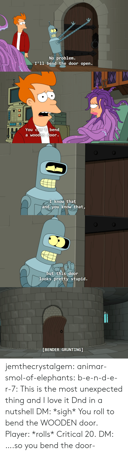 Love, Tumblr, and Blog: No problem.  I'll bend the door open.   You can 't bend  a wooden door.   I know that  and you know that,   but this door  looks pretty stupid.   [BENDER GRUNTING] jemthecrystalgem:  animar-smol-of-elephants:  b-e-n-d-e-r-7: This is the most unexpected thing and I love it Dnd in a nutshell   DM: *sigh* You roll to bend the WOODEN door. Player: *rolls* Critical 20. DM: ….so you bend the door-