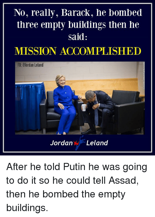Putin, Assad, and Three: No, really, Barack, he bombed  three empty buildings then he  said  MISSION ACCOMPLISHED  FB: CJordan Leland  JordanLeland After he told Putin he was going to do it so he could tell Assad, then he bombed the empty buildings.