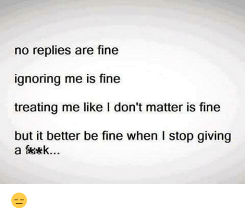 Ignorant, Memes, and Ignorance: no replies are fine  ignoring me is fine  treating me like I don't matter is fine  but it better be fine when I stop giving  a Skikk... 😑