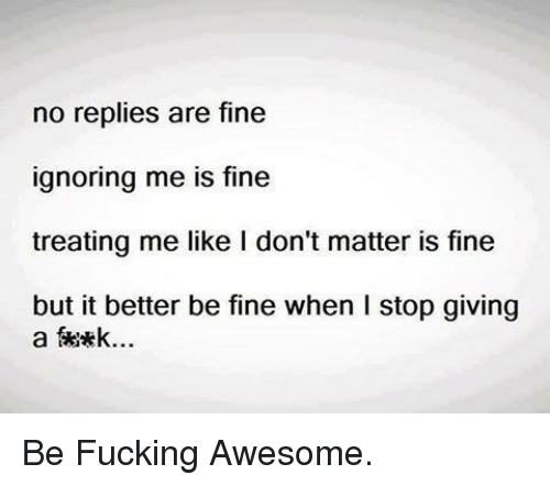Fucking, Ignorant, and Memes: no replies are fine  ignoring me is fine  treating me like I don't matter is fine  but it better be fine when l stop giving  a Skikk... Be Fucking Awesome.