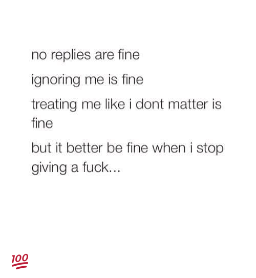 Memes, 🤖, and  Ignore Me: no replies are fine  ignoring me is fine  treating me like i dont matter is  fine  but it better be fine when i stop  giving a fuck... 💯
