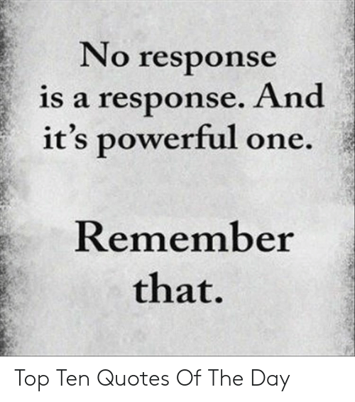 Quotes, Powerful, and Top: No response  is a response. And  it's powerful one.  Remember  that. Top Ten Quotes Of The Day