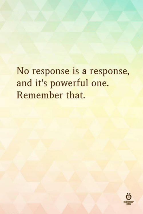 Powerful, One, and Remember: No response is a response,  and it's powerful one.  Remember that.  SLES