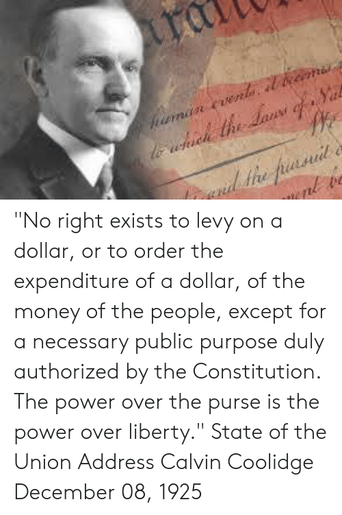 """Memes, Money, and State of the Union Address: """"No right exists to levy on a dollar, or to order the expenditure of a dollar, of the money of the people, except for a necessary public purpose duly authorized by the Constitution. The power over the purse is the power over liberty.""""  State of the Union Address Calvin Coolidge December 08, 1925"""