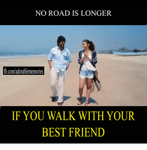 NO ROAD IS LONGER Bcomadorablememories IF YOU WALK WITH YOUR BEST