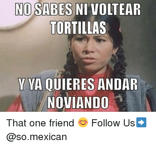 Memes, Mexican, and 🤖: NO SABES NI VOLTEAR  TORTILLAS  Y VA QUIERES ANDAR  NOVIANDO That one friend 😊 Follow Us➡️ @so.mexican