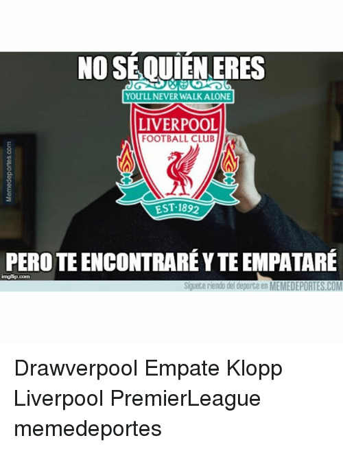 Club, Football, and Memes: NO SE QUIENERES  YOULL NEVER WALKALONE  LIVERPOOL  FOOTBALL CLUB  EST.189  PERO TE ENCONTRARÉ Y TE EMPATARÉ  ingfip.com  Siguete riendo del deporte en MEMEDEPORTES.COM Drawverpool Empate Klopp Liverpool PremierLeague memedeportes