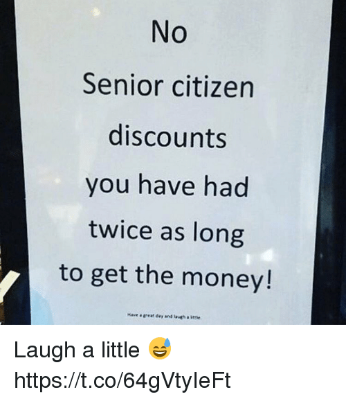 Money, Citizen, and Citizens: No  Senior citizen  discounts  you have had  twice as long  to get the money! Laugh a little 😅 https://t.co/64gVtyIeFt