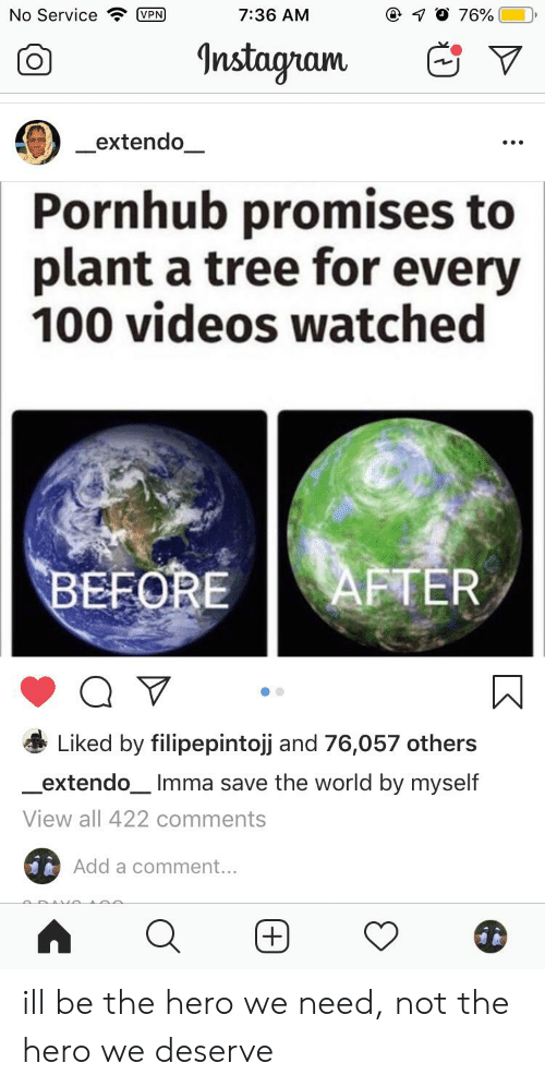 Instagram, Pornhub, and Videos: No Service  7:36 AM  VPN  76%  Instagram  extendo  Pornhub promises to  plant a tree for every  100 videos watched  AFTER  BEFORE  Liked by filipepintojj and 76,057 others  extendo  Imma save the world by myself  View all 422 comments  Add a comment...  + ill be the hero we need, not the hero we deserve