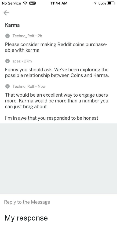 Funny, Reddit, and Karma: No Service P  11:44 AM  55%  Karma  Techno_Rolf . 2h  Please consider making Reddit coins purchase-  able with karma  spez 27m  Funny you should ask. We've been exploring the  possible relationship between Coins and Karma.  Techno_Rolf Now  That would be an excellent way to engage users  more. Karma would be more than a number you  can just brag about  I'm in awe that you responded to be honest  Reply to the Message
