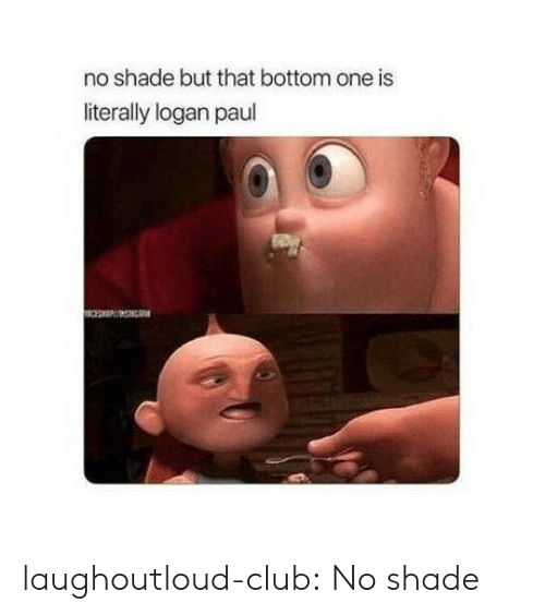 Club, Shade, and Tumblr: no shade but that bottom one is  literally logan paul laughoutloud-club:  No shade