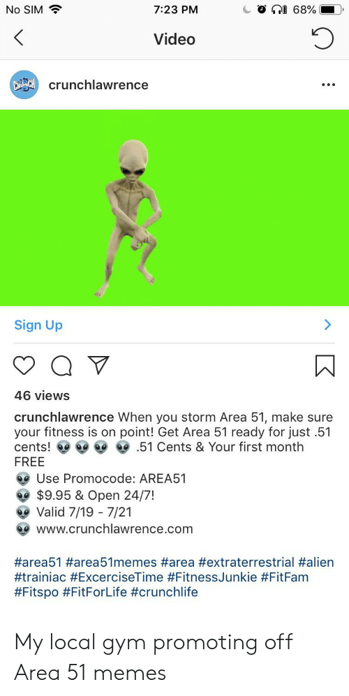 Gym, Memes, and Alien: No SIM  7:23 PM  68%  Video  CrCcrunchlawrence  Sign Up  46 views  crunchlawrence When you storm Area 51, make sure  your fitness is on point! Get Area 51 ready for just .51  51 Cents & Your first month  cents!  FREE  Use Promocode: AREA51  $9.95 & Open 24/7!  Valid 7/19 - 7/21  www.crunchlawrence.com  My local gym promoting off Area 51 memes