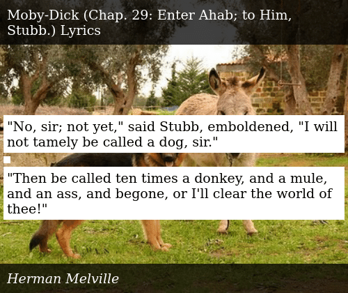 """SIZZLE: """"No, sir; not yet,"""" said Stubb, emboldened, """"I will not tamely be called a dog, sir.""""    """"Then be called ten times a donkey, and a mule, and an ass, and begone, or I'll clear the world of thee!"""""""