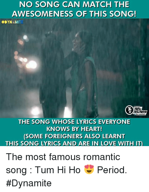 Memes, Period, and Lyrics: NO SONG CAN MATCH THE  AWESOMENESS OF THIS SONG!  #DYNAMITE  THE SONG WHOSE LYRICS EVERYONE  KNOWS BY HEART!  (SOME FOREIGNERS ALSO LEARNT  THIS SONG LYRICS AND ARE IN LOVE WITH IT) The most famous romantic song : Tum Hi Ho 😍  Period.  #Dynamite