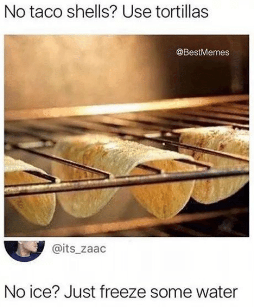 Water, Ice, and Use: No taco shells? Use tortillas  @BestMemes  @its_zaac  No ice? Just freeze some water