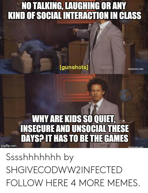 Dank, Memes, and Target: NO TALKING, LAUGHING OR ANY  KIND OF SOCIAL INTERACTION IN CLASS  gunshots]  WHY ARE KIDS SO QUIET  INSECURE AND UNSOCIAL THESE  DAYSPIT HAS TO BE THE GAMES  imgflip.com Sssshhhhhhh by SHGIVECODWW2INFECTED FOLLOW HERE 4 MORE MEMES.