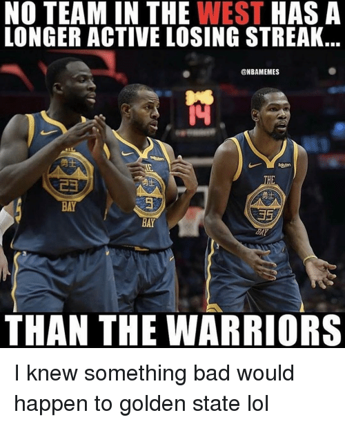 Bad, Lol, and Memes: NO TEAM IN THE WEST HASA  LONGER ACTIVE LOSING STREAK.  @NBAMEMES  勇士  THE  勇士  BAY  BAY  THAN THE WARRIORS I knew something bad would happen to golden state lol