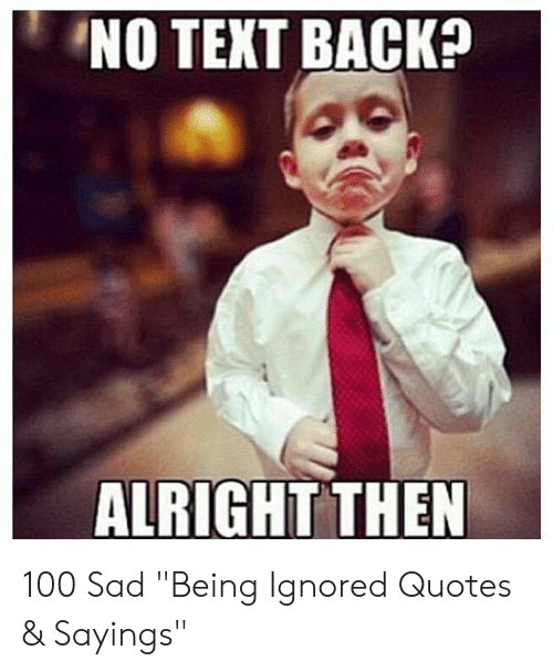 NO TEXT BACK? ALRIGHT THEN 100 Sad Being Ignored Quotes ...