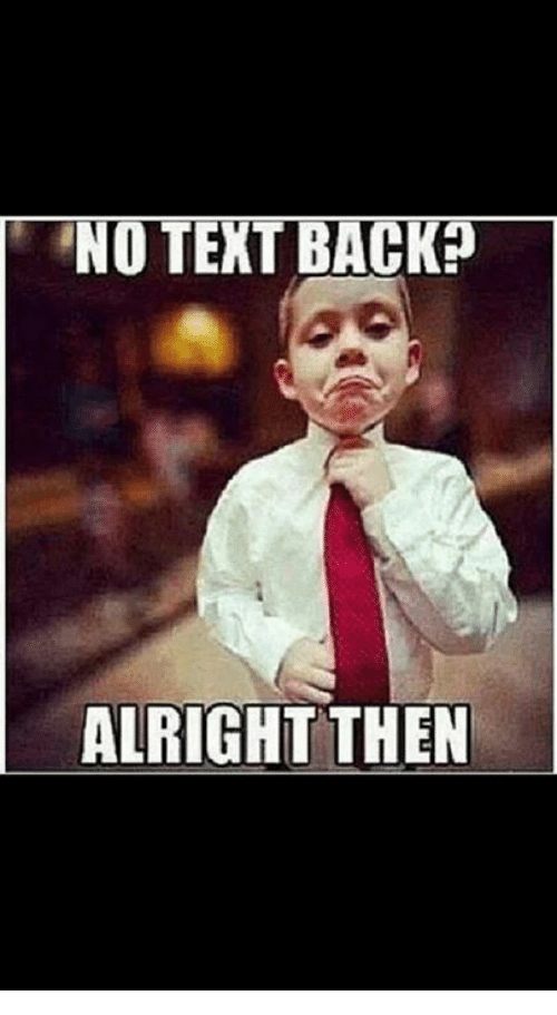 Dank, Texting, and Text: NO TEXT BACK?  ALRIGHT THEN