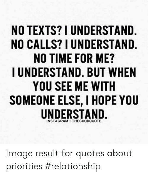 No Texts I Understand No Calls I Understand No Time For Me Iunderstand But When You See Me With Someone Else I Hope You Understand Instagram Thegoodouote Image Result For Quotes About Priorities