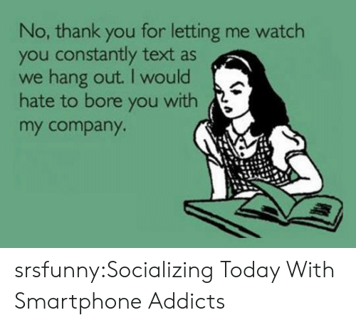Tumblr, Thank You, and Blog: No, thank you for letting me watch  you constantly text as  we hang out. I would  hate to bore you with  my company srsfunny:Socializing Today With Smartphone Addicts