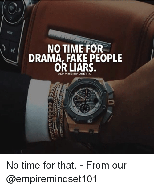 Fake, Memes, and Time: NO TIME FOR  DRAMA, FAKE PEOPLE  OR LIARS.  QEMPIREMINDSET 101 No time for that. - From our @empiremindset101