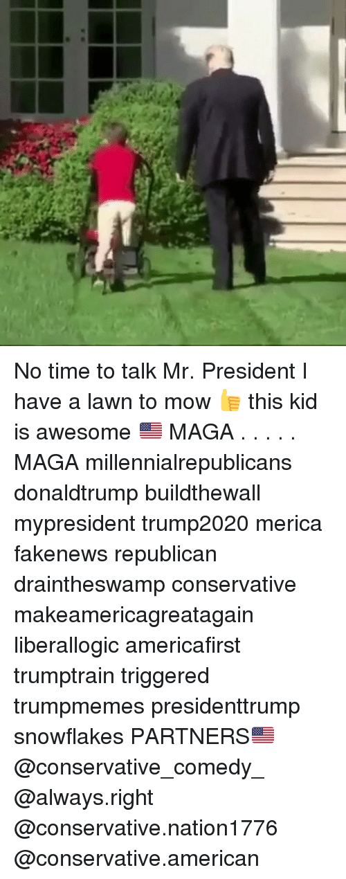 Memes, American, and Time: No time to talk Mr. President I have a lawn to mow 👍 this kid is awesome 🇺🇸 MAGA . . . . . MAGA millennialrepublicans donaldtrump buildthewall mypresident trump2020 merica fakenews republican draintheswamp conservative makeamericagreatagain liberallogic americafirst trumptrain triggered trumpmemes presidenttrump snowflakes PARTNERS🇺🇸 @conservative_comedy_ @always.right @conservative.nation1776 @conservative.american