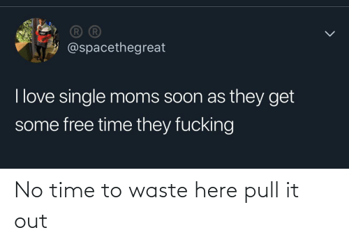 Time,  No, and  No Time: No time to waste here pull it out