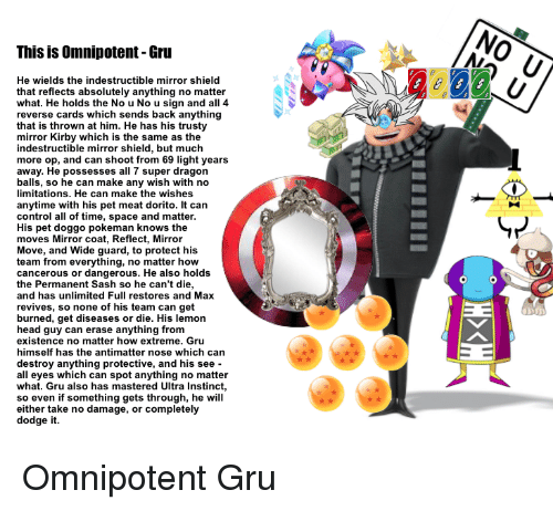 Head, Gru, and Control: NO U  NA  This is Omnipotent-Gru  He wields the indestructible mirror shield  that reflects absolutely anything no matter  what. He holds the No u No u sign and all 4  reverse cards which sends back anything  that is thrown at him. He has his trusty  mirror Kirby which is the same as the  indestructible mirror shield, but much  more op, and can shoot from 69 light years  away. He possesses all 7 super dragon  balls, so he can make any wish with no  limitations. He can make the wishes  anytime with his pet meat dorito. It can  control all of time, space and matter  His pet doggo pokeman knows the  moves Mirror coat, Reflect, Mirror  Move, and Wide guard, to protect his  team from everything, no matter how  cancerous or dangerous. He also holds  the Permanent Sash so he can't die,  and has unlimited Full restores and Max  revives, so none of his team can get  burned, get diseases or die. His lemon  head guy can erase anything from  existence no matter how extreme. Gru  himself has the antimatter nose which can  destroy anything protective, and his see -  all eyes which can spot anything no matter  what. Gru also has mastered Ultra Instinct,  so even if something gets through, he will  either take no damage, or completely  dodge it.