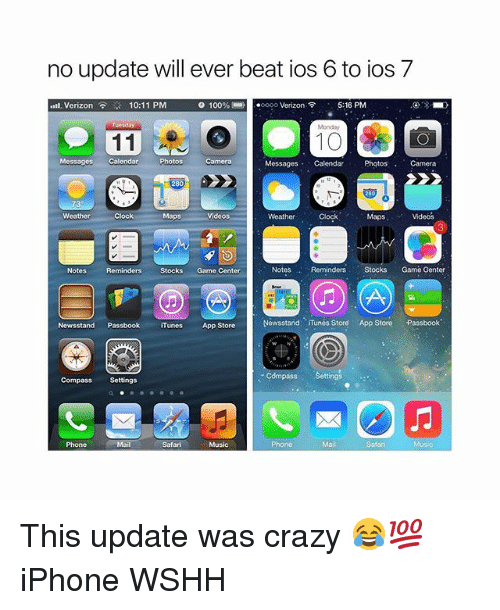 Clock, Crazy, and Iphone: no update will ever beat ios 6 to ios 7  5:16 PM  10:11 PM  0 1 00 % (-リーoooo Verizon令  .nl, Verizon  Tuesday  10  , Messages Calendar  Pos Camera  Photos  Camora  Messagos Calendar  Videos,  Clock  Maps  Videos  Weather  Weather  Clock  Notes  Reminders Stocks Game Genter  Notes  Reminders Stocks Game Center  Newsstand Tunes Store App Store Passbook  Newsstand Passbook iTunes App Store  Compass  Settings  Compass Settings  Music  Phone  Mail  Safan  Phone  Mail  Safari This update was crazy 😂💯 iPhone WSHH