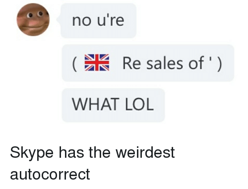 Autocorrect Lol And Skype No Ure Re Sales Of What Lol Skype Has